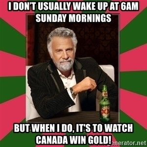 i dont usually - I don't usually wake up at 6am Sunday mornings   But when I do, it's to watch Canada win GOLD!