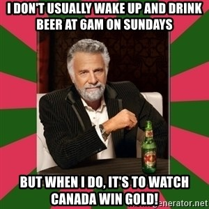 i dont usually - I don't usually wake up and drink beer at 6am on Sundays But when I do, it's to watch Canada win GOLD!