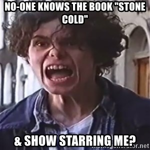 "Stone Cold (Link) I'VE GOT - no-one knows the book ""stone cold"" & show starring me?"