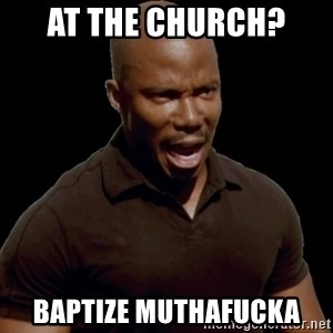 surprise motherfucker - At the church?  Baptize muthafucka