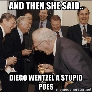 Rich Men Laughing big - and then she said.. Diego wentzel a stupid poes
