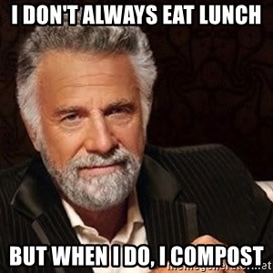 Most interesting man in the world - I don't always eat lunch but when I do, I compost