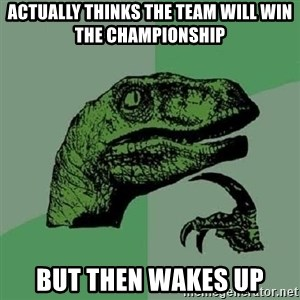 Philosoraptor - Actually thinks the team will win the championship But then wakes up