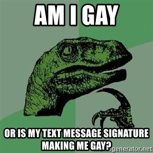 Philosoraptor - Am i gay or is my text message signature making me gay?