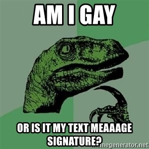 Philosoraptor - Am I gay Or is it my text meaaage signature?