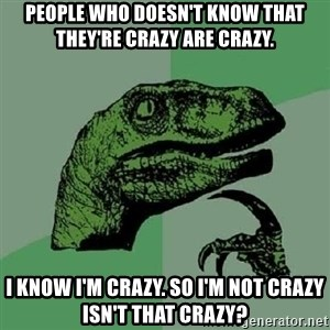 Philosoraptor - People who doesn't know that they're crazy are crazy. i know i'm crazy. so i'm not crazy isn't that crazy?
