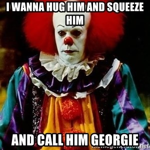 it clown stephen king - I wanna hug him and squeeze him and call him georgie