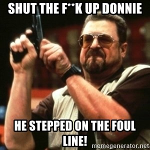 john goodman - Shut the f**k up donnie he stepped on the foul line!