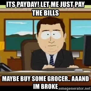 south park aand it's gone - Its payday! lET ME JUST PAY THE BILLS MAYBE BUY SOME GROCER.. AAAND IM BROKE