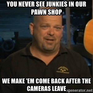 Pawn Stars Rick Harrison - you never see junkies in our pawn shop we make 'em come back after the cameras leave