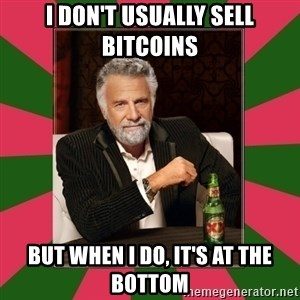 i dont usually - I don't usually sell bitcoins but when I do, it's at the bottom
