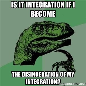 Philosoraptor - Is it integration IF I BECOME  the disingeration of my integration?