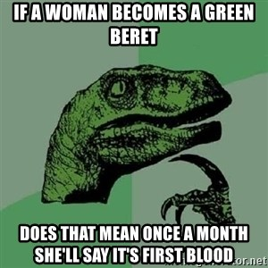 Philosoraptor - If a woman becomes a Green Beret  Does that mean once a month She'll say it's first blood