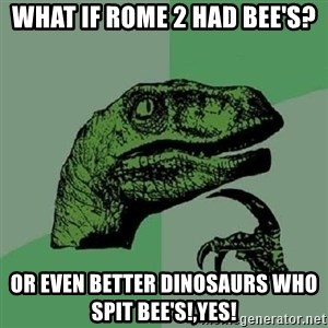 Philosoraptor - What if rome 2 had bee's? Or even better dinosaurs who spit bee's!,yes!