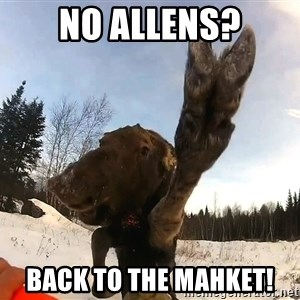 Peace Out Moose - No Allens? Back to the Mahket!