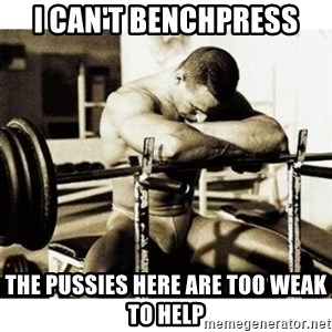 Sad Bodybuilder - i can't benchpress the pussies here are too weak to help