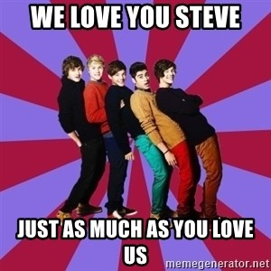 typical 1D - we love you steve just as much as you love us