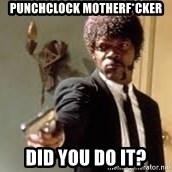 Sam Jackson pulp fiction - Punchclock motherf*cker did you do it?
