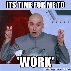 Dr Evil meme - its time for me to  'work'