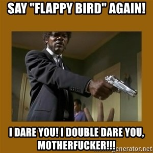 """say what one more time - say """"flappy bird"""" again! i dare you! i double dare you, motherfucker!!!"""
