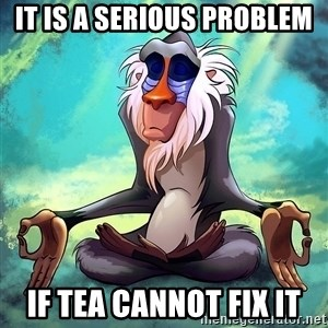 Wise Rafiki - it is a serious problem IF TEA CANNOT FIX IT