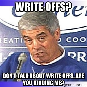 jim mora - WRITE OFFS? Don't talk about write offs. Are you kidding me?