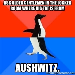 Socially Awesome Awkward Penguin - Ask older gentlemen in the locker room where his Tat is from Aushwitz.