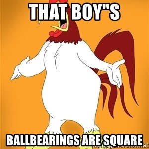 """Pissed off Rooster - That boy""""s ballbearings are square"""