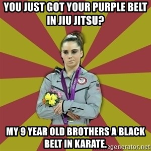 Not Impressed Makayla - You just got your purple belt in Jiu Jitsu? My 9 year old brothers a black belt in Karate.