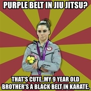 Not Impressed Makayla - Purple belt in Jiu Jitsu? That's cute..my 9 year old brother's a black belt in Karate.