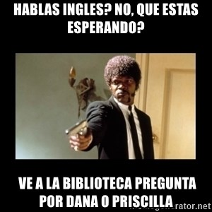 ENGLISH DO YOU SPEAK IT - hABLAS iNGLES? NO, QUE ESTAS ESPERANDO?   VE A LA BIBLIOTECA PREGUNTA POR DANA o Priscilla