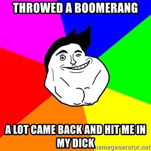 Never Alone Guy - throwed a boomerang  a lot came back and hit me in my dick