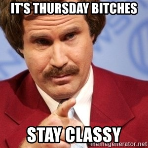 Ron Burgundy Stay Classy - It's thursday bitches stay classy