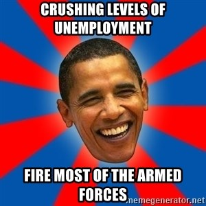 Obama - crushing levels of unemployment fire most of the armed forces