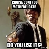 Sam Jackson pulp fiction - Cruise Control Motherfucker Do You Use It!?