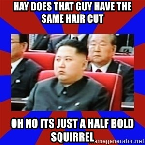 kim jong un - hay does that guy have the same hair cut  oh no its just a half bold SQUIRREL