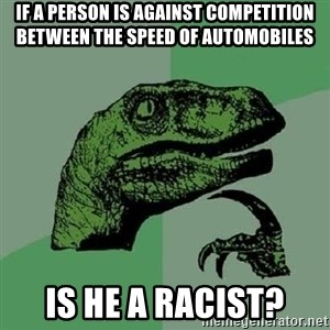 Philosoraptor - if a person is against competition between the speed of automobiles is he a racist?
