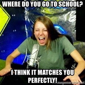 Unfunny/Uninformed Podcast Girl - Where do you go to school? I think it matches you perfectly!