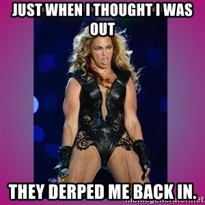 Ugly Beyonce - Just when I thought I was out They derped me back in.