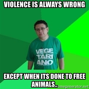 Hypocrite Vegan - Violence is always wrong except when its done to free animals..