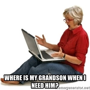 SHOCKED MOM! -  where is my grandson when i need him?