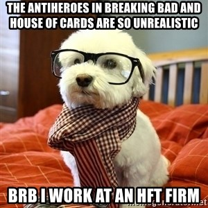 hipster dog - The antiheroes in Breaking bad and house of cards are so unrealistic brb i work at an HFT firm