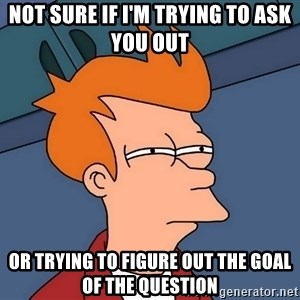 Futurama Fry - Not sure if I'm trying to ask you out Or trying to figure out the goal of the question