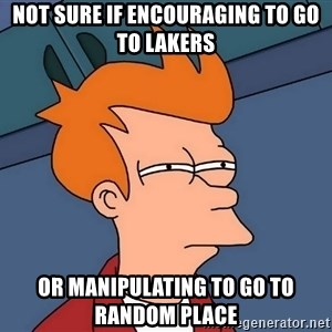 Futurama Fry - Not sure if encouraging to go to lakers or manipulating to go to random place