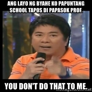 You don't do that to me meme - Ang layo ng byahe ko papuntang school tapos di papasok prof. you don't do that to me.