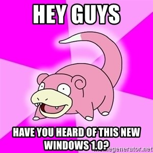 Slowpoke - Hey guys have you heard of this new windows 1.0?