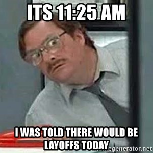 Milton's Red Stapler - Its 11:25 AM I was told there would be layoffs today