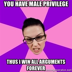 Privilege Denying Feminist - you have male privilege thus i win all arguments forever