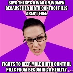 Privilege Denying Feminist - says there's a war on women because her birth control pills aren't free fights to keep male birth control pills from becoming a reality