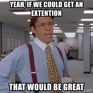 Bill Lumberg OfficeSpace - Yeah, if we could get an extention that would be great